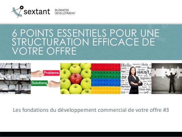 Les fondations du développement commercial de votre offre #3 6 POINTS ESSENTIELS POUR UNE STRUCTURATION EFFICACE DE VOTRE ...
