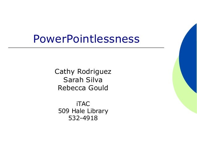PowerPointlessness   Cathy Rodriguez     Sarah Silva    Rebecca Gould         iTAC    509 Hale Library       532-4918