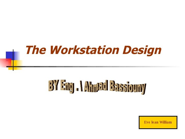 The Workstation Design Eve lean William BY Eng .  Ahmad Bassiouny