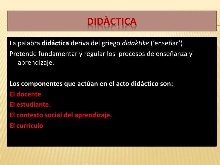 Didàctica<br />La palabra didáctica deriva del griego didaktike ('enseñar')<br />Pretende fundamentar y regular los  proce...