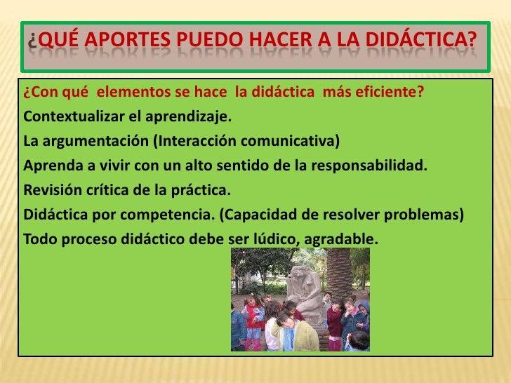 ¿Qué aportes puedo hacer a la didáctica?<br />¿Con qué  elementos se hace  la didáctica  más eficiente?<br />Contextualiza...