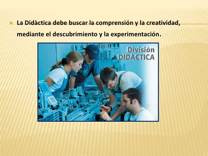 La Didàctica debe buscar la comprensión y la creatividad, mediante el descubrimiento y la experimentación. <br />