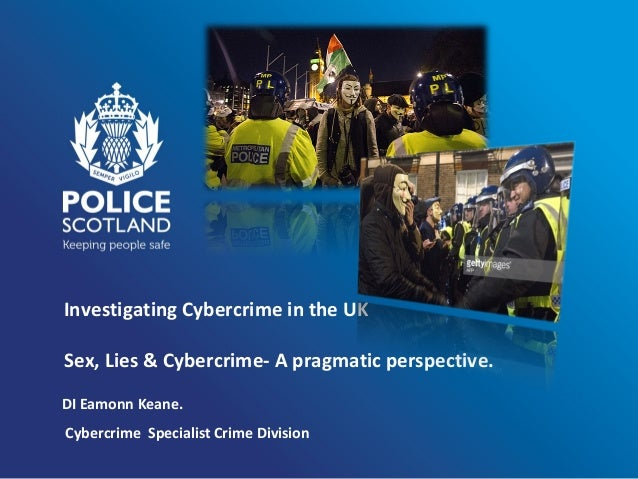 Investigating Cybercrime in the UK Sex, Lies & Cybercrime- A pragmatic perspective. DI Eamonn Keane. Cybercrime Specialist...