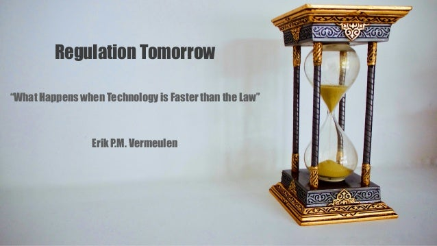 """Regulation Tomorrow """"What Happens when Technology is Faster than the Law"""" Erik P.M. Vermeulen"""