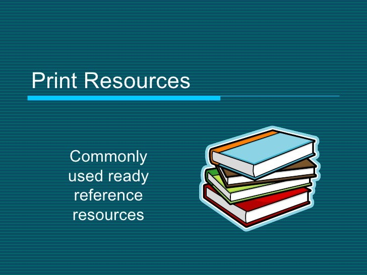Print Resources Commonly used ready reference resources