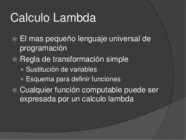 Calculo Lambda  El mas pequeño lenguaje universal de programación  Regla de transformación simple  Sustitución de varia...