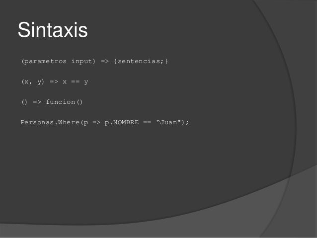 """Sintaxis (parametros input) => {sentencias;} (x, y) => x == y () => funcion() Personas.Where(p => p.NOMBRE == """"Juan"""");"""