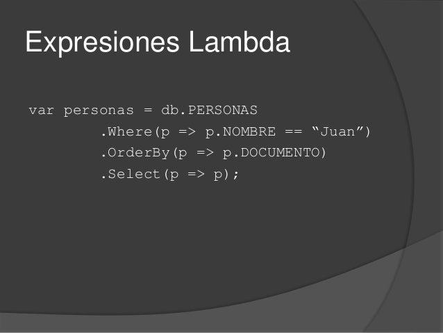 "Expresiones Lambda var personas = db.PERSONAS .Where(p => p.NOMBRE == ""Juan"") .OrderBy(p => p.DOCUMENTO) .Select(p => p);"