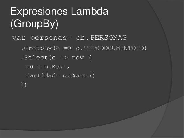 Expresiones Lambda (GroupBy) var personas= db.PERSONAS .GroupBy(o => o.TIPODOCUMENTOID) .Select(o => new { Id = o.Key , Ca...