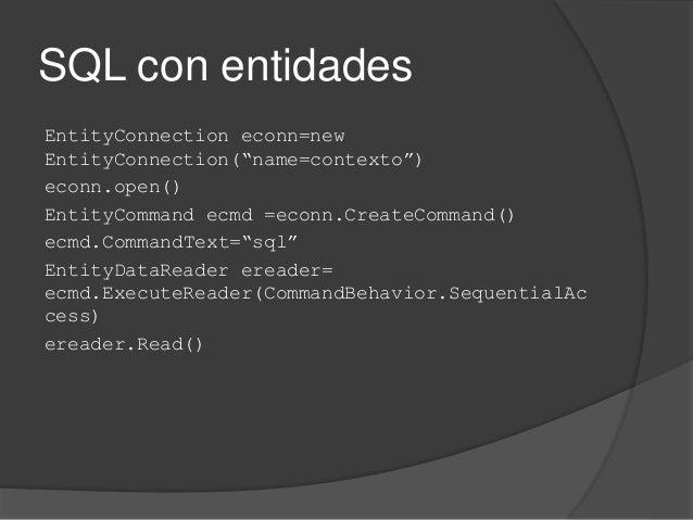 """SQL con entidades EntityConnection econn=new EntityConnection(""""name=contexto"""") econn.open() EntityCommand ecmd =econn.Crea..."""