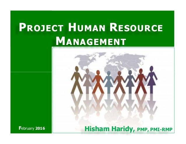 PPROJECTROJECT HHUMANUMAN RRESOURCEESOURCE MMANAGEMENTANAGEMENT Hisham Haridy, PMP, PMI-RMPFebruary 2016