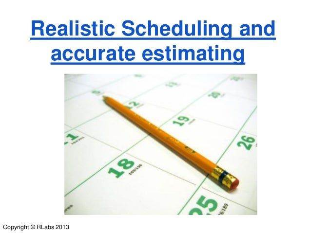 Realistic Scheduling and accurate estimating  Copyright © RLabs 2013
