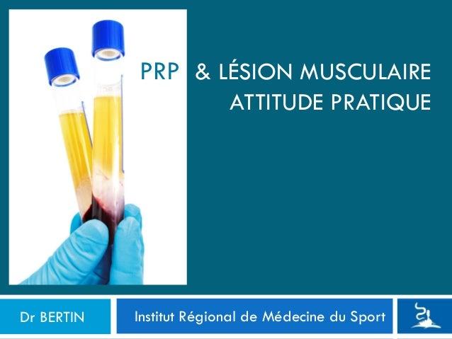 Institut Régional de Médecine du Sport PRP & LÉSION MUSCULAIRE ATTITUDE PRATIQUE Dr BERTIN