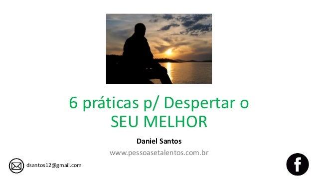 6 práticas p/ Despertar o SEU MELHOR Daniel Santos www.pessoasetalentos.com.br dsantos12@gmail.com