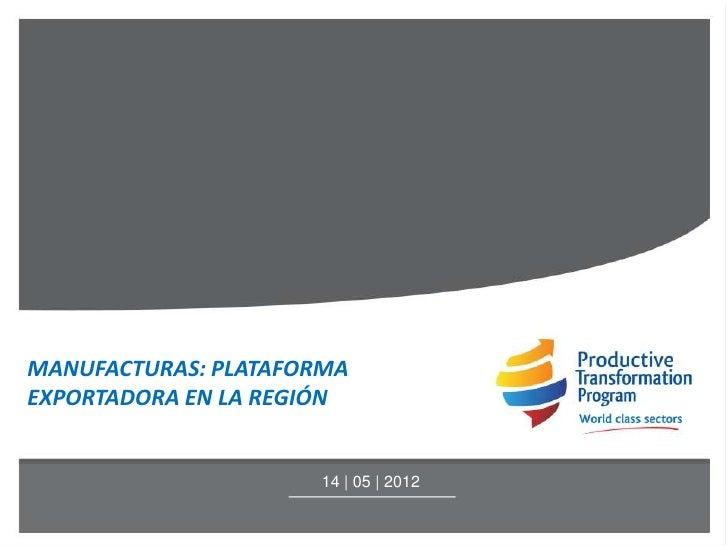 MANUFACTURAS: PLATAFORMAEXPORTADORA EN LA REGIÓN                     14 | 05 | 2012