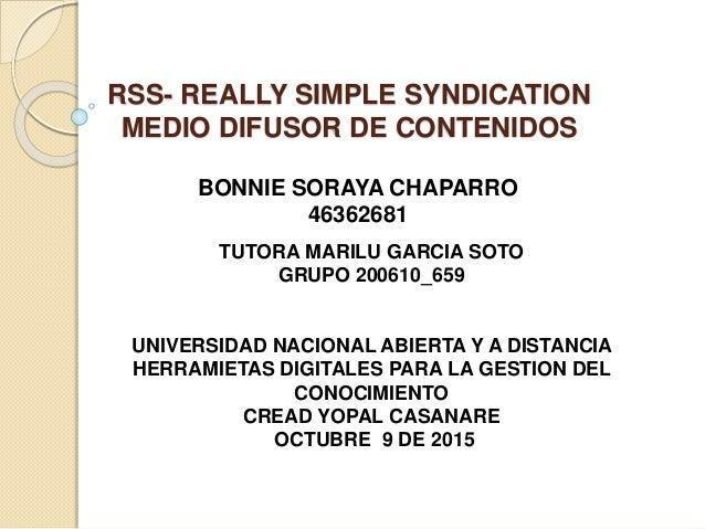 RSS- REALLY SIMPLE SYNDICATION MEDIO DIFUSOR DE CONTENIDOS BONNIE SORAYA CHAPARRO 46362681 TUTORA MARILU GARCIA SOTO GRUPO...