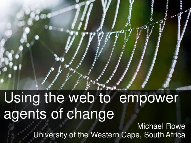 Using the web to empower  agents of change  Michael Rowe  University of the Western Cape, South Africa
