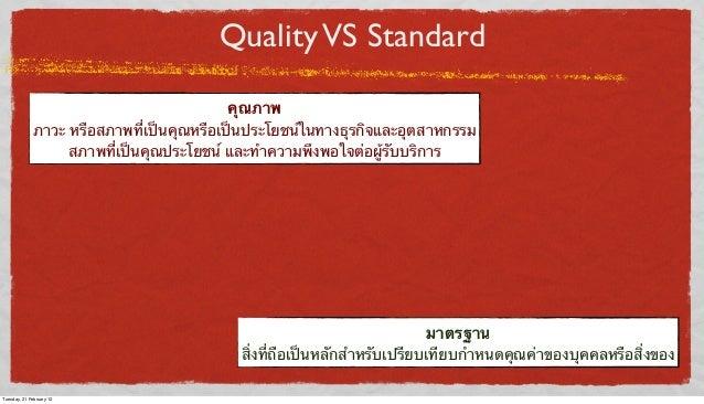 Quality VS Standard คุณภาพ ภาวะ หรือสภาพที่เป็นคุณหรือเป็นประโยชน์ในทางธุรกิจและอุตสาหกรรม สภาพที่เป็นคุณประโยชน์ และทําคว...