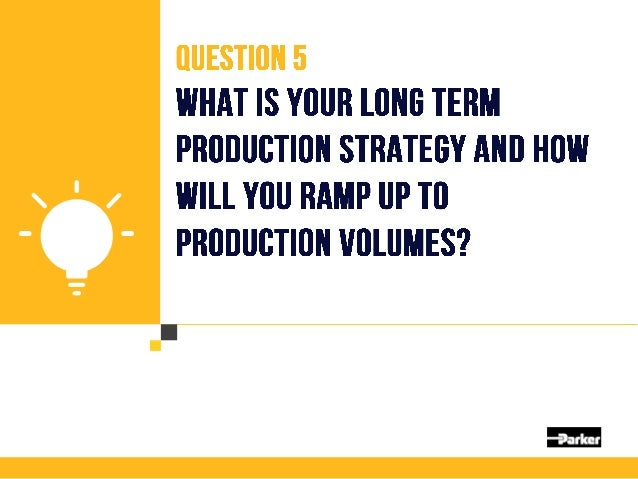 Question 5 What is your long term production strategy and how will you ramp up to production volumes? Choose partners that...