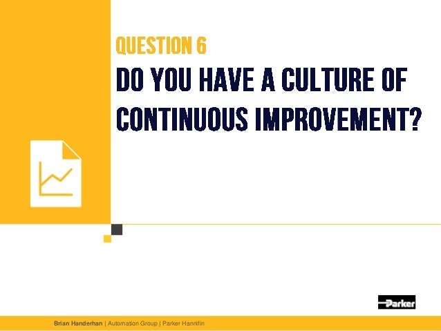 Question 6 Do you have a culture of continuous improvement? Unless you are improving processes, reducing lead times and re...