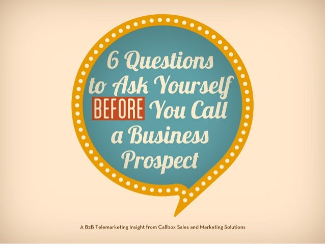 Six Questions To Ask Yourself Before You Call a Business Prospect