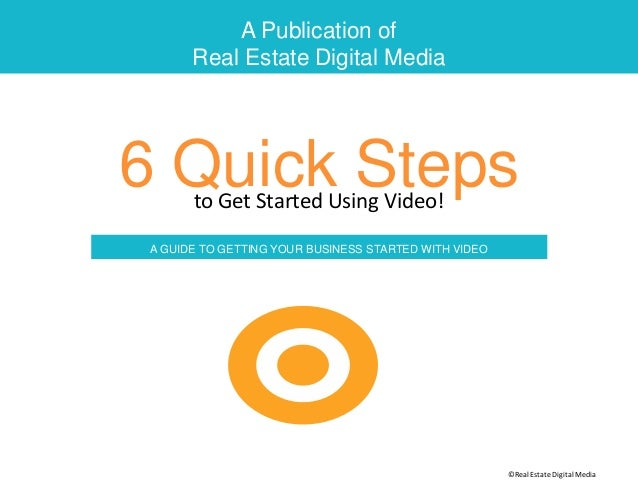 A Publication of Real Estate Digital Media 6 Quick Stepsto Get Started Using Video! A GUIDE TO GETTING YOUR BUSINESS START...