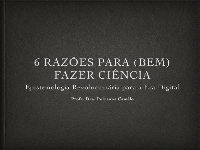 6 RAZÕES PARA (BEM) FAZER CIÊNCIA Epistemologia Revolucionária para a Era Digital Profa. Dra. Polyanna Camêlo