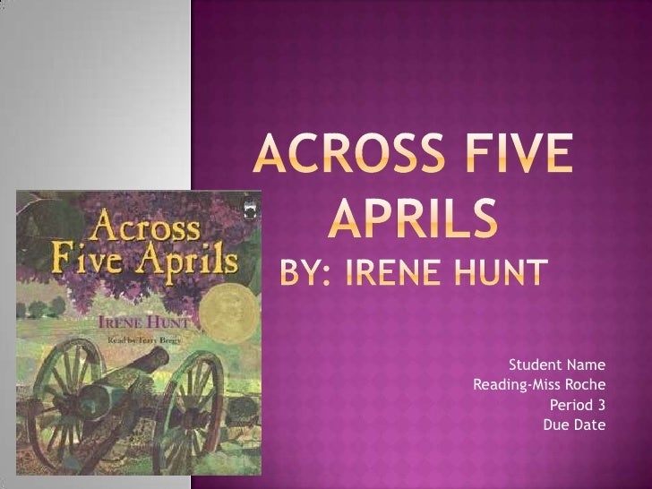 a hard life in across five aprils by irene hunt Across five aprils by irene hunt book information irene hunt, across five aprils quiz number: 102  jethro's life changes when the civil war begins, and he struggles to understand which side is right john,  hard feelings and differences to iron out the places.