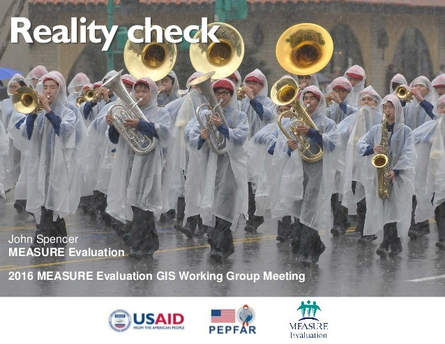Reality check John Spencer MEASURE Evaluation 2016 MEASURE Evaluation GIS Working Group Meeting