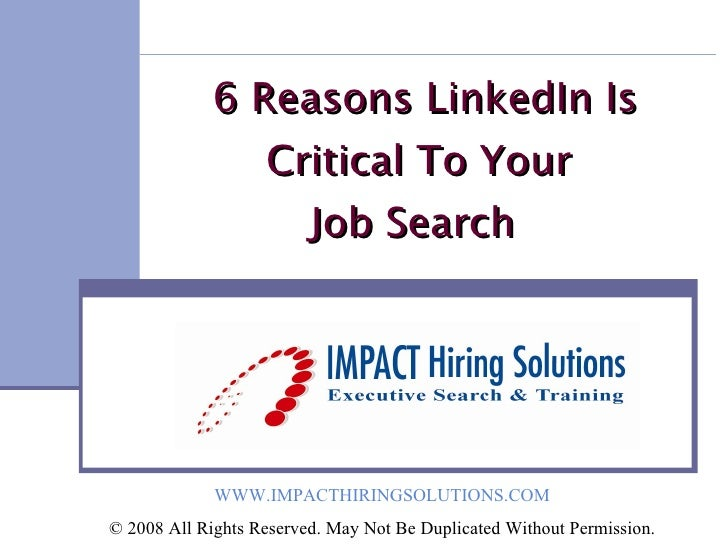 6 Reasons LinkedIn Is Critical To Your Job Search  WWW.IMPACTHIRINGSOLUTIONS.COM © 2008 All Rights Reserved. May Not Be ...