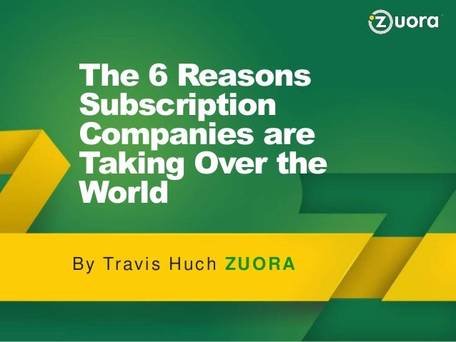 The 6 Reasons Subscription Companies are Taking Over the World Why Zuora Zuora Provides a BluePrint to Succeed in the Subs...