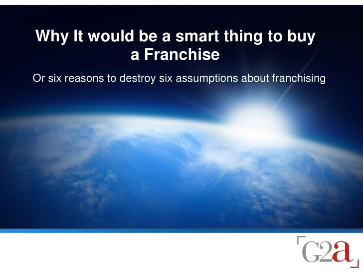 Why It would be a smart thing to buy             a Franchise Or six reasons to destroy six assumptions about franchising