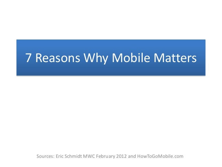 7 Reasons Why Mobile Matters Sources: Eric Schmidt MWC February 2012 and HowToGoMobile.com