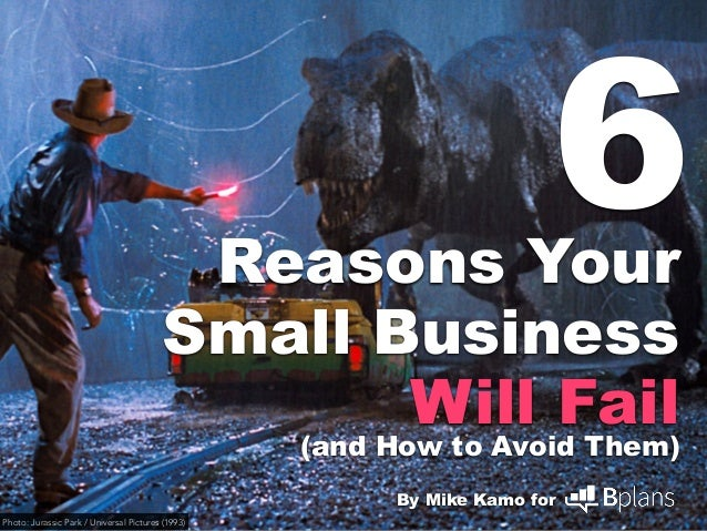 Reasons Your Small Business Will Fail (and How to Avoid Them) By Mike Kamo for 6 Photo: Jurassic Park / Universal Pictures...
