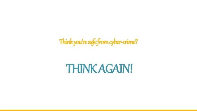 Thinkyou'resafefromcyber-crime? THINKAGAIN!