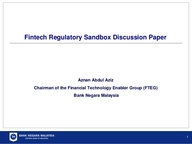 Fintech Regulatory Sandbox Discussion Paper 1 Aznan Abdul Aziz Chairman of the Financial Technology Enabler Group (FTEG) B...