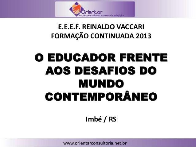 O EDUCADOR FRENTE AOS DESAFIOS DO MUNDO CONTEMPORÂNEO E.E.E.F. REINALDO VACCARI FORMAÇÃO CONTINUADA 2013 Imbé / RS