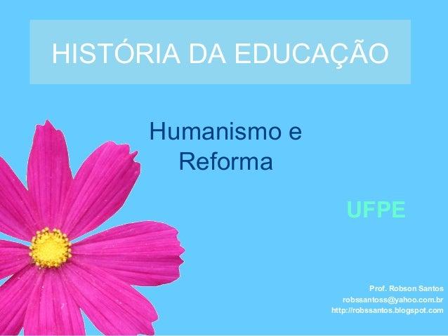 Humanismo e Reforma HISTÓRIA DA EDUCAÇÃO Prof. Robson Santos robssantoss@yahoo.com.br http://robssantos.blogspot.com UFPE