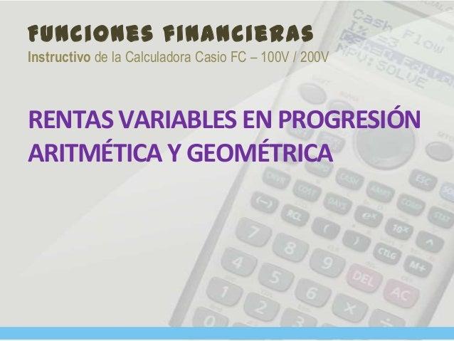 Funciones financieras Instructivo de la Calculadora Casio FC – 100V / 200V RENTAS VARIABLES EN PROGRESIÓN ARITMÉTICA Y GEO...