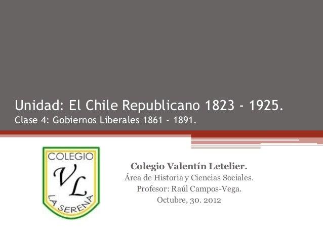 Unidad: El Chile Republicano 1823 - 1925.Clase 4: Gobiernos Liberales 1861 - 1891.                          Colegio Valent...