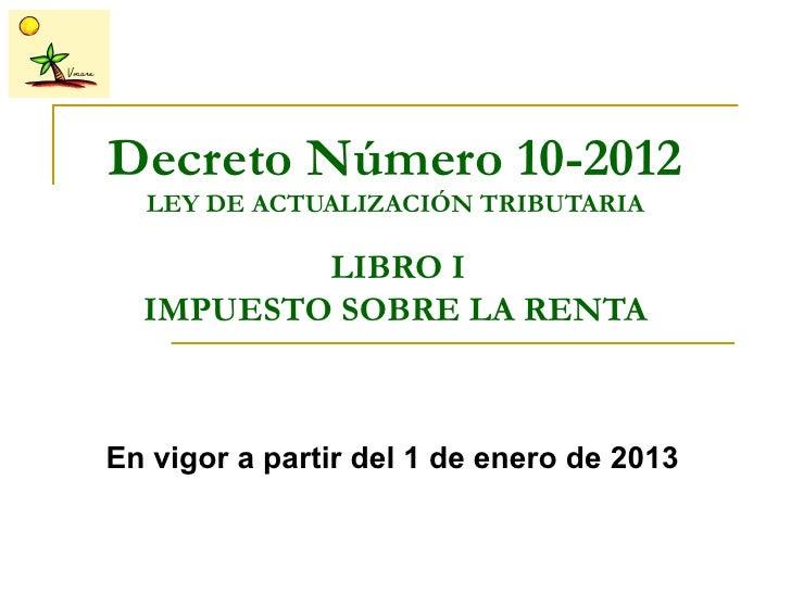 Decreto Número 10-2012  LEY DE ACTUALIZACIÓN TRIBUTARIA          LIBRO I  IMPUESTO SOBRE LA RENTAEn vigor a partir del 1 d...