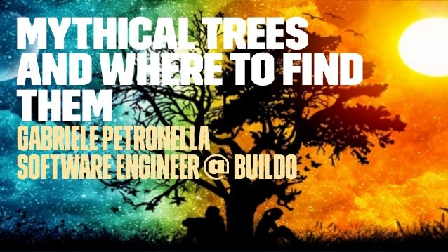 MythicalTrees andwhereto find them GabrielePetronella SoftwareEngineer@buildo