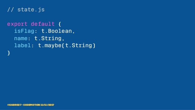 // state.js export default { isFlag: t.Boolean, name: t.String, label: t.maybe(t.String) } @gabro27 - Codemotion 11/11/2017