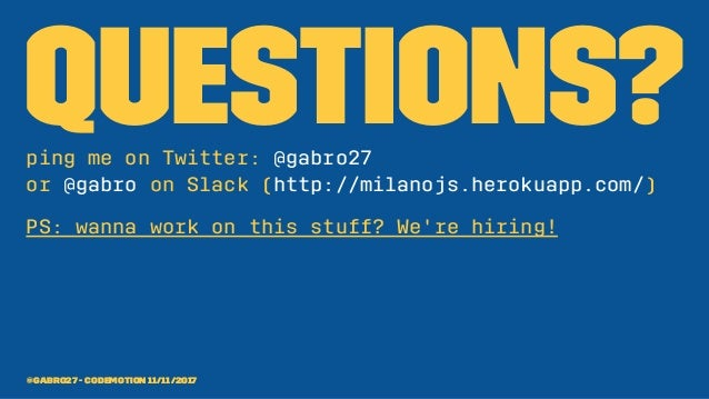 Questions?ping me on Twitter: @gabro27 or @gabro on Slack (http://milanojs.herokuapp.com/) PS: wanna work on this stuff? W...