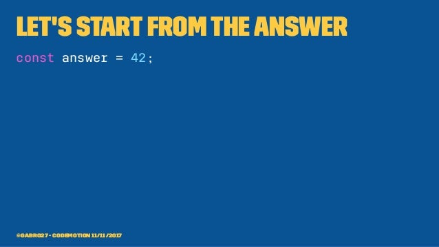 Let's startfromtheanswer const answer = 42; @gabro27 - Codemotion 11/11/2017
