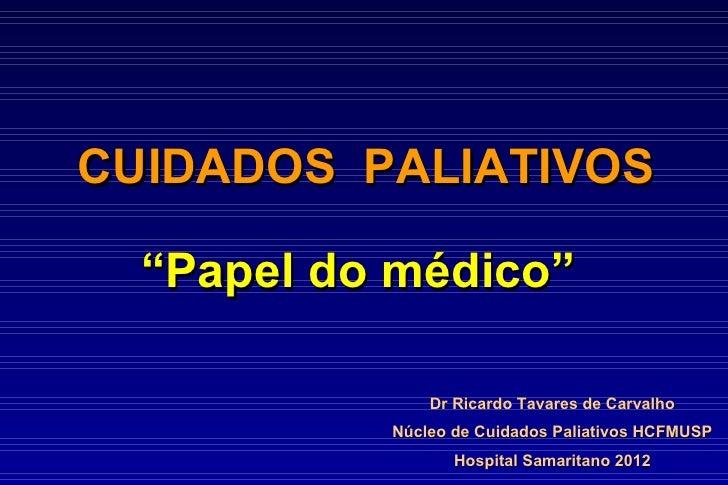 """CUIDADOS PALIATIVOS  """"Papel do médico""""               Dr Ricardo Tavares de Carvalho           Núcleo de Cuidados Paliativo..."""