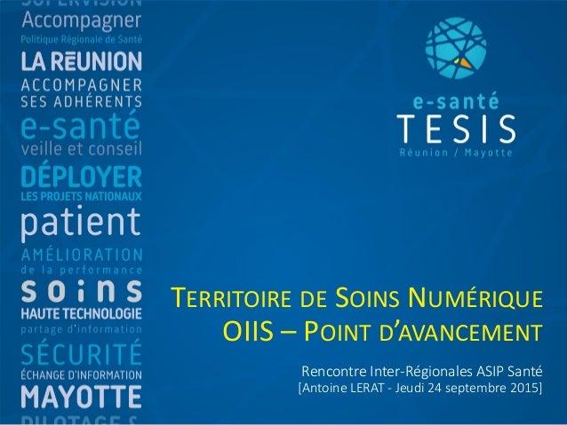 Rencontre Inter-Régionales ASIP Santé [Antoine LERAT - Jeudi 24 septembre 2015] TERRITOIRE DE SOINS NUMÉRIQUE OIIS – POINT...