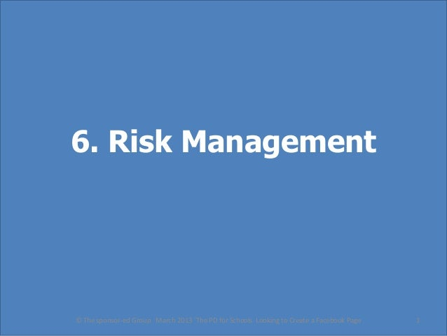 6. Risk Management© The sponsor-ed Group March 2013 'The PD for Schools Looking to Create a Facebook Page   1
