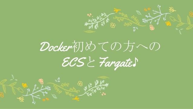 Docker初めての方への ECSとFargate♪