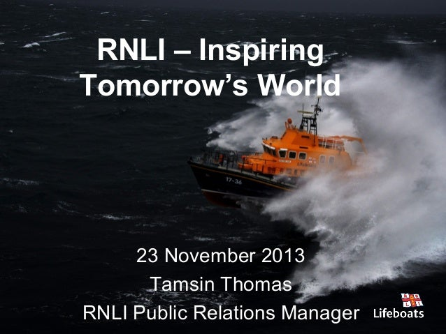 RNLI – Inspiring Tomorrow's World  23 November 2013 Tamsin Thomas RNLI Public Relations Manager